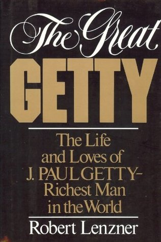 The Great Getty: The Life and Loves of J. Paul Getty by Robert Lenzner