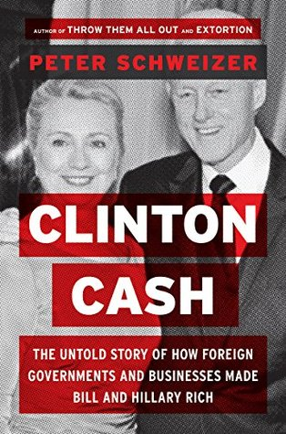 Clinton Cash: The Untold Story of How and Why Foreign Governments and Businesses Helped Make Bill and Hillary Rich by Peter Schweizer