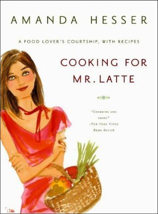 Cooking for Mr. Latte: A Food Lover's Courtship, with Recipes by Amanda Hesser
