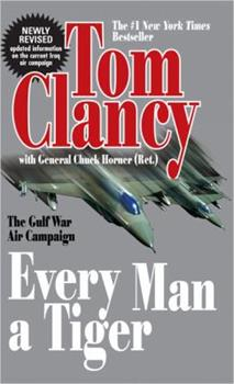 Every Man a Tiger: The Gulf War Air Campaign by Tom Clancy with Chuck Horner