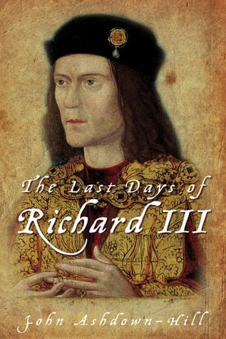 The Last Days of Richard III by John Ashdown-Hill
