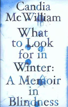 What to Look for in Winter: A Memoir in Blindness by Candia McWilliam