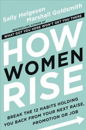 How Women Rise: Break the 12 Habits Holding You Back from Your Next Raise, Promotion, or Job by Marshall Goldsmith, Sally Helgesen