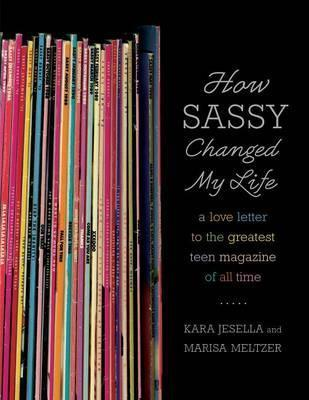 How Sassy Changed My Life: A Love Letter to the Greatest Teen Magazine of All Time by Kara Jesella, Marisa Meltzer