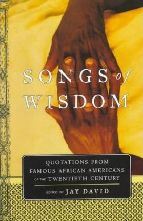 Songs of Wisdom: Quotations From Famous African Americans Of The Twentieth Century by Jay David