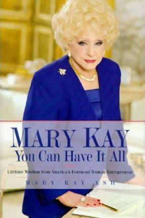 Mary Kay: You Can Have It All: Lifetime Wisdom from America's Foremost Woman Entrepreneur by Mary Kay Ash
