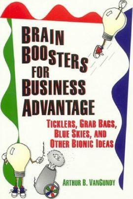 Brain Boosters for Business Advantage: Ticklers, Grab Bags, Blue Skies, and Other Bionic Ideas by Arthur B. VanGundy