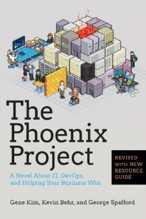 The Phoenix Project: A Novel about IT, DevOps, and Helping Your Business Win by Gene Kim, Kevin Behr, George Spafford