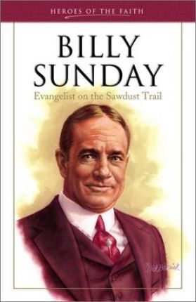Billy Sunday: Evangelist on the Sawdust Trail by Rachael M. Phillips