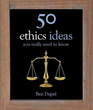 50 Ethics Ideas You Really Need to Know by Ben Dupré