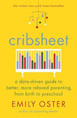 Cribsheet: A Data-Driven Guide to Better, More Relaxed Parenting, from Birth to Preschool by Emily Oster