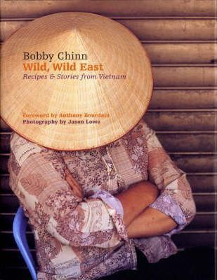 Wild, Wild East: Recipes & Stories from Vietnam by Bobby Chinn